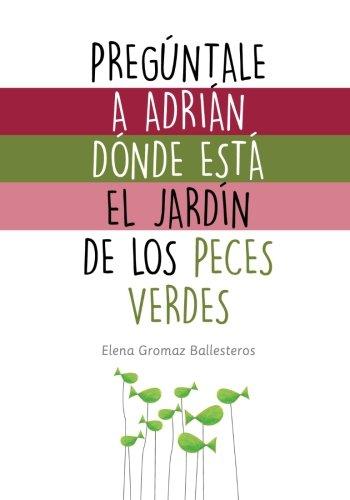 Pregúntale a Adrián dónde está el jardín de los peces verdes: Cuentos infantiles para niños de 2 a 5 años - 9781530891634