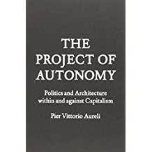 Project of Autonomy: Politics and Architecture Within and Against Capitalism (Forum Project Publications) by Pier Vittorio Aureli (2012-11-28)