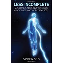 Less Incomplete: A Guide to Experiencing the Human Condition beyond the Physical Body by Sandie Gustus (2011-06-16)