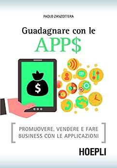 Guadagnare con le APP$: Promuovere, vendere e fare business con le applicazioni (Internet e Web Design) di [Zanzottera, Paolo]