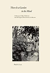 There Is a Garden in the Mind: A Memoir of Alan Chadwick and the Organic Movement in California