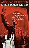 Die Moskauer: Wie das Stalintrauma die DDR prägte - Andreas Petersen