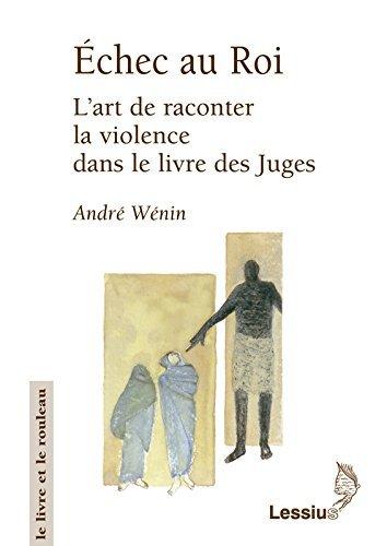 Echec au roi : L'art de raconter la violence dans le livre des juges par André Wénin