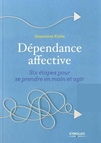 Dépendance affective: Six étapes pour se prendre en main et agir par Geneviève Krebs