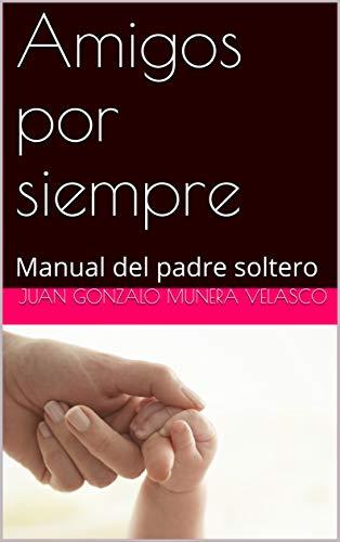 Amigos por siempre: Manual del padre soltero por Juan Gonzalo Munera Velasco