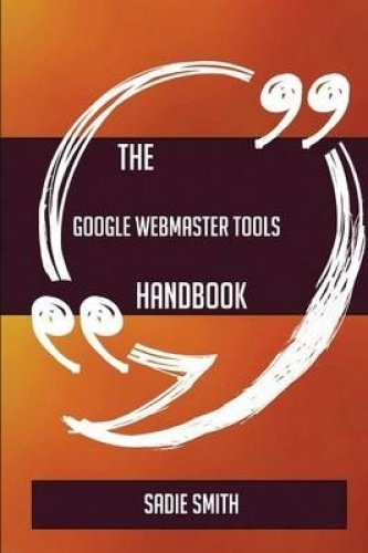 The Google Webmaster Tools Handbook - Everything You Need to Know about Google Webmaster Tools -