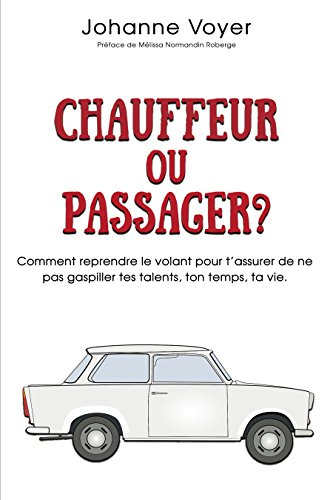 Couverture du livre Chauffeur ou passager?: Comment reprendre le volant pour t'assurer de ne pas gaspiller tes talents, ton temps, ta vie.