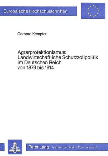 Agrarprotektionismus- Landwirtschaftliche Schutzzollpolitik im Deutschen Reich von 1879 bis 1914 (Europäische Hochschulschriften / European University ... / Série 5: Sciences économiques, Band 584)