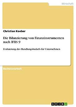 Die Bilanzierung von Finanzinstrumenten nach IFRS 9: Evaluierung des Handlungsbedarfs für Unternehmen