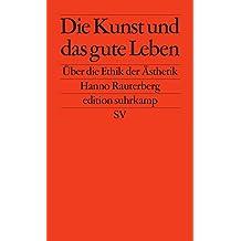Die Kunst und das gute Leben: Über die Ethik der Ästhetik (edition suhrkamp)
