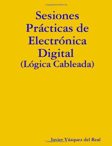 Sesiones Prácticas de Electrónica Digital (Lógica Cableada) por Javier Vázquez del Real