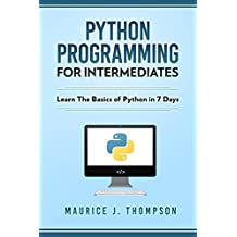 Python: Programming For Intermediates: Learn The Basics Of Python In 7 Days! (English Edition)