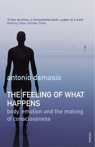The Feeling Of What Happens: Body, Emotion and the Making of Consciousness por Antonio Damasio