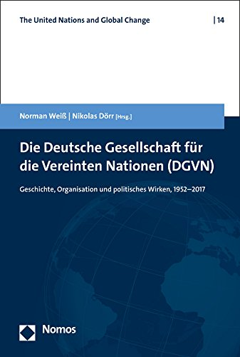 Die Deutsche Gesellschaft für die Vereinten Nationen (DGVN): Geschichte, Organisation und politisches Wirken, 1952-2017 (United Nations and Global Change, Band 14)
