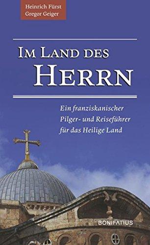 Im Land des Herrn: Ein franziskanischer Pilger- und Reiseführer für das Heilige Land