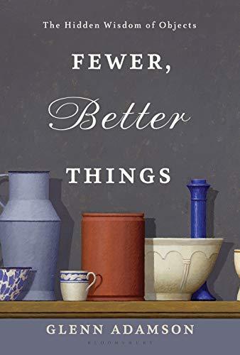 Fewer, Better Things: The Hidden Wisdom of Objects por Glenn Adamson