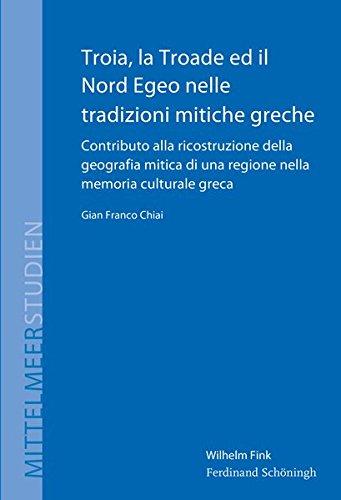 Troia, la Troade ed il Nord Egeo nelle tradizioni mitiche greche: Contributo alla ricostruzione della geografia mitica di una regione nella memoria culturale greca