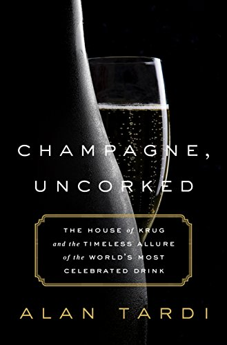Champagne, Uncorked: The House of Krug and the Timeless Allure of the World's Most Celebrated Drink