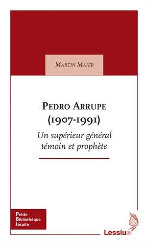 Pedro Arrupe (1907-1991) : Suprieur gnral des jsuites tmoin et prophte