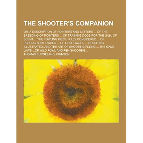 The Shooter's Companion; Or, a Description of Pointers and Setters ... of the Breeding of Pointers ... of Training Dogs for the Gun; Of Scent ... the