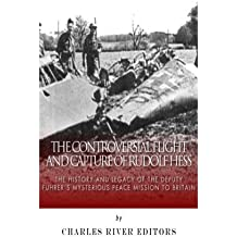 The Controversial Flight and Capture of Rudolf Hess: The History and Legacy of the Deputy Fuhrer's Mysterious Peace Mission to Britain