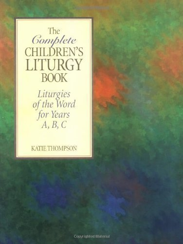 The Complete Children's Liturgy Book: Liturgies of the Word for Years A, B, C North American Edition by Thompson, Kate published by Twenty-third Publications (2005)