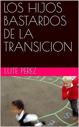 LOS HIJOS BASTARDOS DE LA TRANSICION por LUTE PEREZ