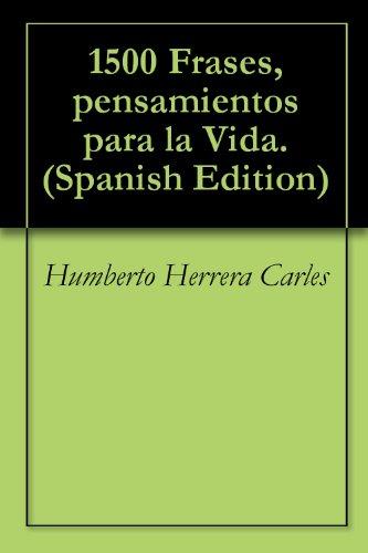 1500 Frases, pensamientos para la Vida. por Humberto Herrera Carles