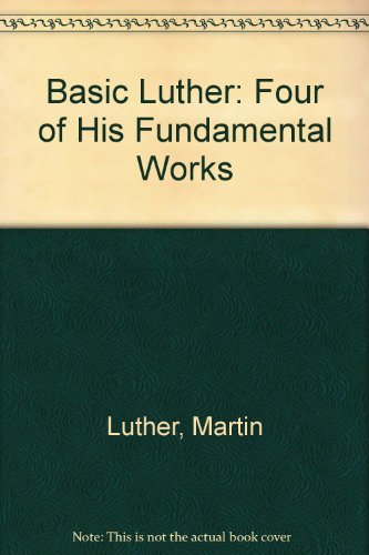 Basic Luther: Four of His Fundamental Works by Martin Luther (1994-12-01)