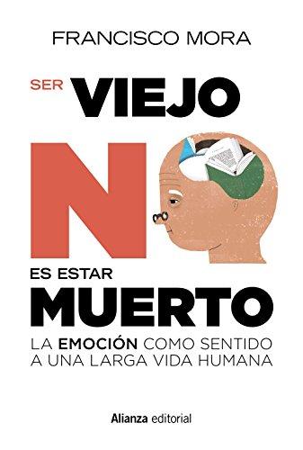 Ser viejo no es estar muerto : la emoción como sentido a una larga vida por F. Mora Teruel