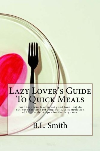 Lazy Lover's Guide to Quick Meals: For Those Who Love to Eat Good Food, but Do Not Have the Time for