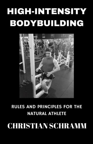 High-Intensity Bodybuilding: Rules and Principles for the Natural Athlete por Christian Schramm