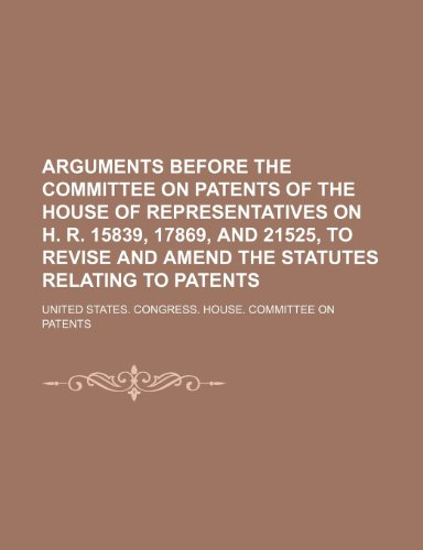 Arguments Before the Committee on Patents of the House of Representatives on H. R. 15839, 17869, and 21525, to Revise and Amend the Statutes Relating to Patents