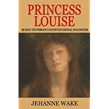 Princess Louise: Queen Victoria's Unconventional Daughter (English Edition)