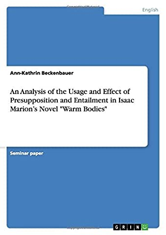 An Analysis of the Usage and Effect of Presupposition and Entailment in Isaac Marion's Novel Warm Bodies by Ann-Kathrin Beckenbauer