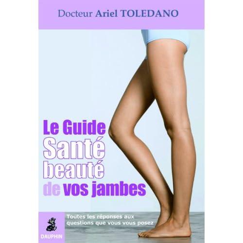 Le Guide Santé Beauté de vos jambes : Toutes les réponses qux questions que vous vous posez