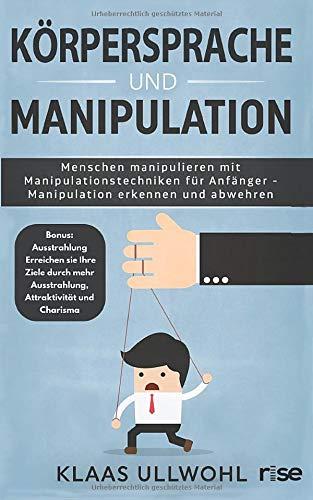 Körpersprache und Manipulation - Menschen manipulieren mit Manipulationstechniken für Anfänger - Manipulation erkennen und abwehren: Bonus: ... mehr Ausstrahlung, Attraktivität und Charisma