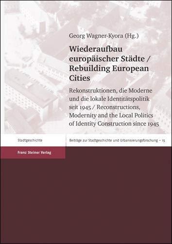 Wiederaufbau europäischer Städte / Rebuilding European Cities: Rekonstruktionen, die Moderne und die lokale Identitätspolitik seit 1945 / ... Politics ... Stadtgeschichte und Urbanisierungsforschung)