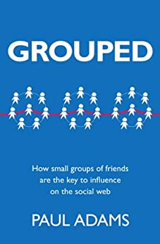 Grouped: How small groups of friends are the key to influence on the social web (Voices That Matter) von [Adams, Paul]