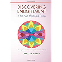 Discovering Enlightenment in the Age of Donald Trump: Messages of Love from our Angels for the Divided World