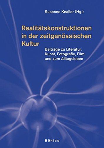 Realitätskonstruktionen in der zeitgenössischen Kultur: Beiträge zu Literatur, Kunst, Fotografie, Film und zum Alltagsleben. Herausgegeben von: Susanne Knaller