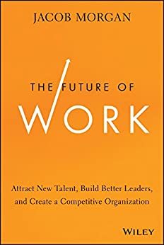 The Future of Work: Attract New Talent, Build Better Leaders, and Create a Competitive Organization von [Morgan, Jacob]