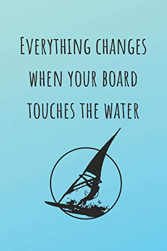 Everything Canges When Your Board Touches The Water: Surf Journal - Log Book for Practice & Training - Perfect Gift For Surfers - Surfing Life