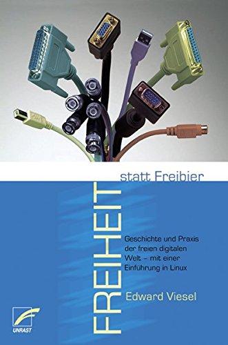 Freiheit statt Freibier: Geschichte und Praxis der freien digitalen Welt - mit einer Einführung in Linux Freie Software