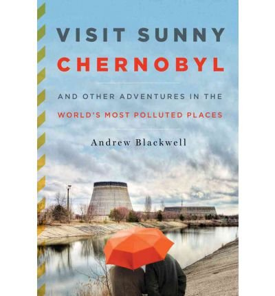 Preisvergleich Produktbild Visit Sunny Chernobyl: And Other Adventures in the World's Most Polluted Places Blackwell,  Andrew ( Author ) May-22-2012 Hardcover