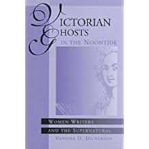 Victorian Ghosts in the Noontide: Women Writers and the Supernatural by Vanessa D. Dickerson (1996-11-30)