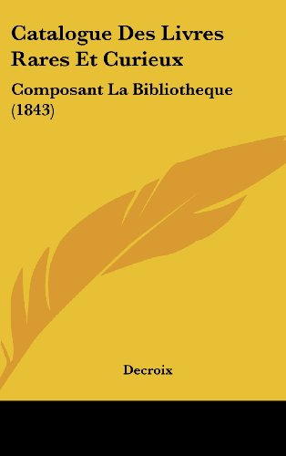 Catalogue Des Livres Rares Et Curieux: Composant La Bibliotheque (1843)