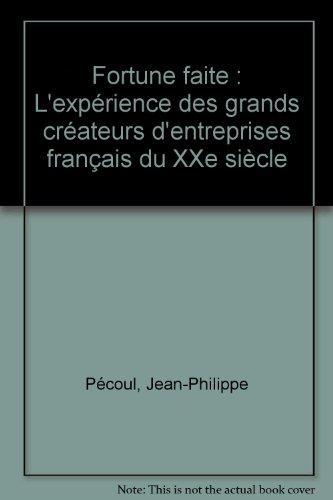 Fortune faite : L'expérience des grands créateurs d'entreprises français du XXe siècle par Jean-Philippe Pécoul