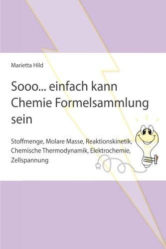 Sooo... einfach kann Chemie Formelsammlung sein: Stoffmenge, Molare Masse, Reaktionskinetik, Thermodynamik, Elektrochemie, Zellspannung
