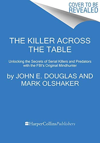 The Killer Across the Table: Unlocking the Secrets of Serial Killers and Predators with the FBI's Original Mindhunter (English Edition)